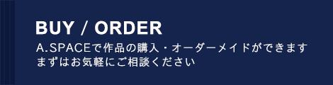 BUY / ORDER A.SPACEで作品の購入・オーダーメイドができます まずはお気軽にご相談ください